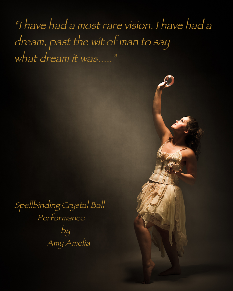 I have had a most rare vison, I have had a dream, past the wit of man to say what dream it was.....spellbinding crytsal ball performance by Amy Amelia